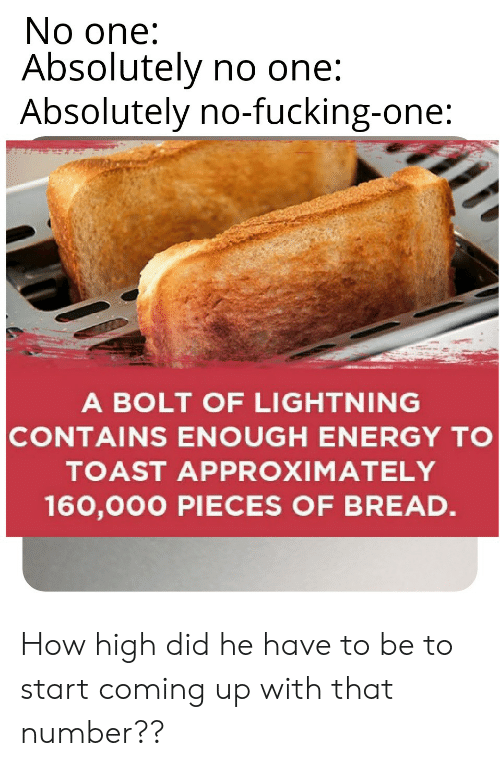 Energy, Fucking, and How High: No one:  Absolutely no one:  Absolutely no-fucking-one:  A BOLT OF LIGHTNING  CONTAINS ENOUGH ENERGY TO  TOAST APPROXIMATELY  160,000 PIECES OF BREAD. How high did he have to be to start coming up with that number??