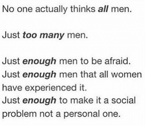 No One Actually Thinks All Men Just Too Many Men Just Enough Men to Be  Afraid Just Enough Men That All Women Have Experienced It Just Enough to  Make It a Social