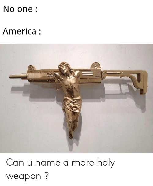 America, Can, and One: No one:  America: Can u name a more holy weapon ?