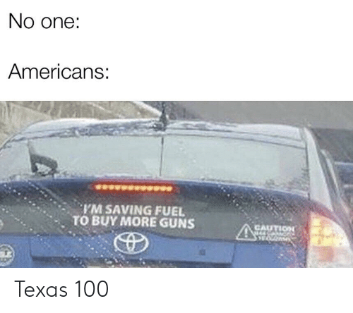 Anaconda, Guns, and Texas: No one:  Americans:  M SAVING FUEL  TO BUY MORE GUNS  CAUTIOn  , Texas 100