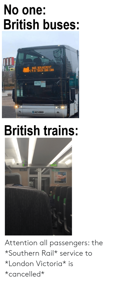 No One British Buses Rail Replacement I M A Train Choo Chou 38776 Jaz 4960 British Trains 20 25 Attention All Passengers The Southern Rail Service To London Victoria Is Cancelled London Meme
