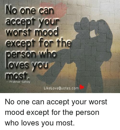 No One Can Accept Your Worst Mood Except For The Erson Who Oves YOU Best Love The One That Loves You Quotes