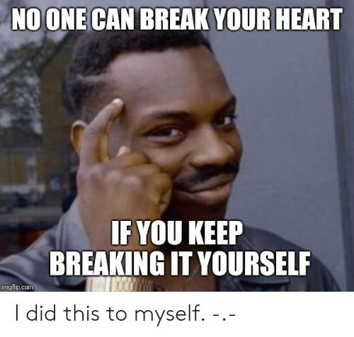 Break, Heart, and Com: NO ONE CAN BREAK YOUR HEART  IF YOU KEERP  BREAKING IT YOURSELF  imgfilp.com I did this to myself. -.-