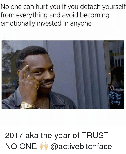 Memes, 🤖, and Aka: No one can hurt you if you detach yourself  from everything and avoid becoming  emotionally invested in anyone  Openin 2017 aka the year of TRUST NO ONE 🙌🏼 @activebitchface