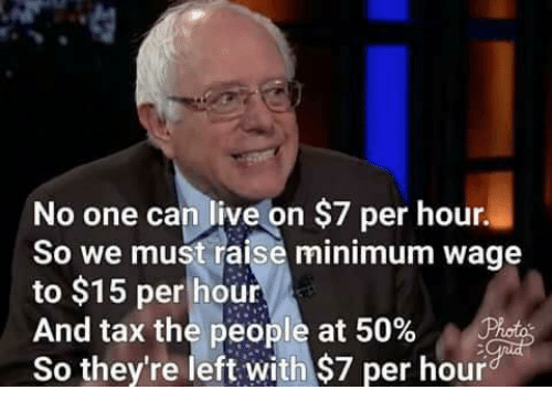 Memes, Live, and Minimum Wage: No one can live on $7 per hour.  So we must raise minimum wage  to $15 per hour  And tax the people at 50%  So they're left with $7 per hour