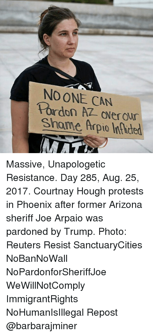 Memes, Arizona, and Phoenix: NO ONE CAN  Shame Arpio Infced Massive, Unapologetic Resistance. Day 285, Aug. 25, 2017. Courtnay Hough protests in Phoenix after former Arizona sheriff Joe Arpaio was pardoned by Trump. Photo: Reuters Resist SanctuaryCities NoBanNoWall NoPardonforSheriffJoe WeWillNotComply ImmigrantRights NoHumanIsIllegal Repost @barbarajminer