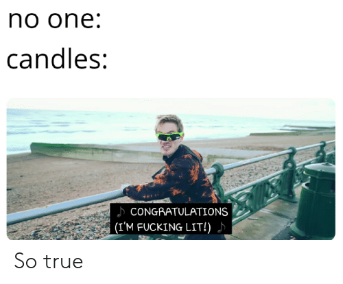 Fucking, Lit, and True: no one  candles;  CONGRATULATIONS  (I'M FUCKING LIT!) So true