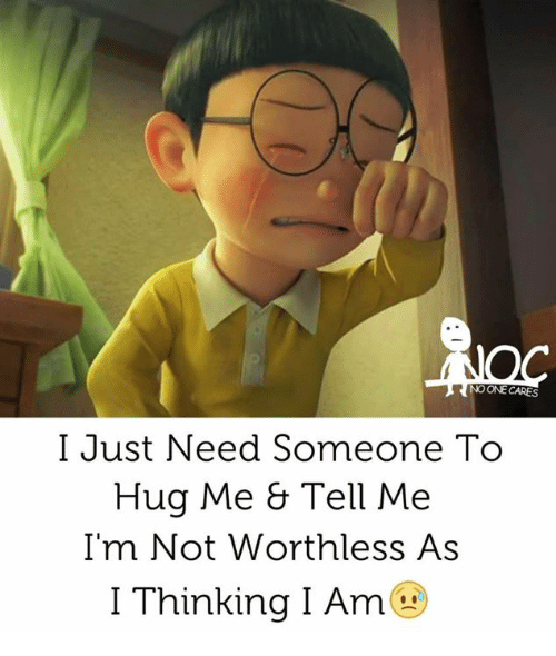 No One Cares I Just Need Someone To Hug Me Tell Me Im Not