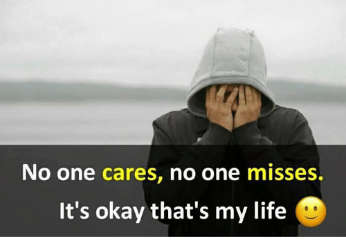 No One Cares No One Misses Its Okay Thats My Life Life Meme On Meme