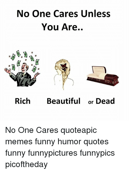 No One Cares Unless You Are Rich Beautiful Or Dead No One Cares