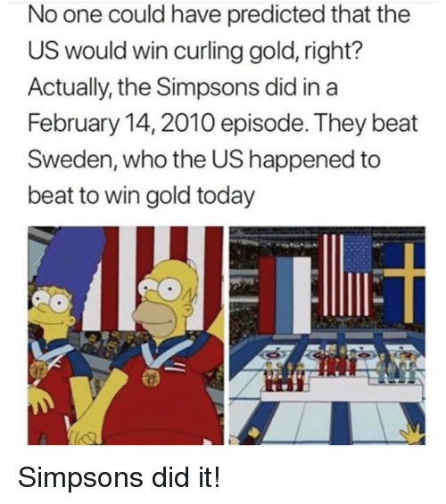 Memes, The Simpsons, and Sweden: No one could have predicted that the  US would win curling gold, right?  Actually, the Simpsons did in a  February 14,2010 episode. They beat  Sweden, who the US happened to  beat to win gold today Simpsons did it!