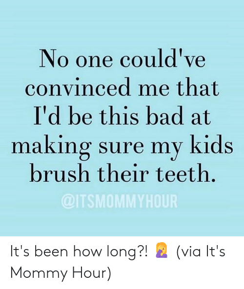 Bad, Dank, and Kids: No one could've  convinced me that  I'd be this bad at  making sure my kids  brush their teeth.  @ITSMOMMYHOUR It's been how long?! 🤦‍♀️  (via It's Mommy Hour)