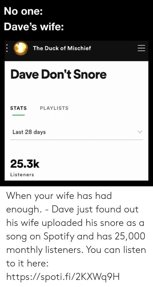Dank, Spotify, and Duck: No one:  Dave's wife:  The Duck of Mischief  Dave Don't Snore  STATS  PLAYLISTS  Last 28 days  25.3k  Listeners  || When your wife has had enough. - Dave just found out his wife uploaded his snore as a song on Spotify and has 25,000 monthly listeners. You can listen to it here: https://spoti.fi/2KXWq9H