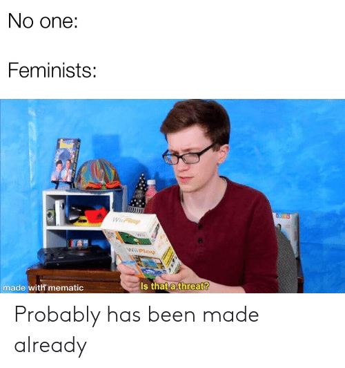 Reddit, Been, and One: No one:  Feminists:  NPla  Is that a threat?  made with mematic Probably has been made already