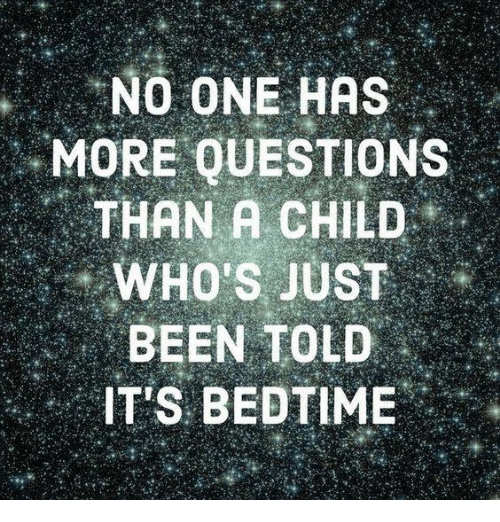 Dank, Been, and 🤖: NO ONE HAS  MORE QUESTIONS  THAN A CHILD  WHO'S JUST  BEEN TOLD  IT'S BEDTIME