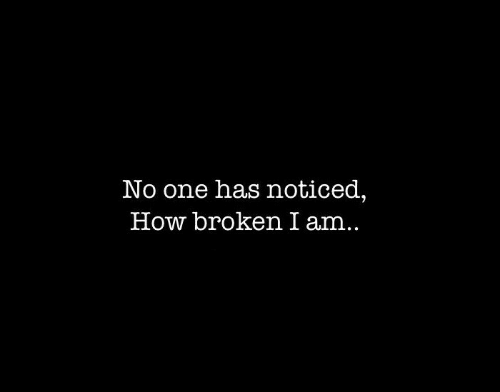 How, One, and Broken: No one has noticed,  How broken I am