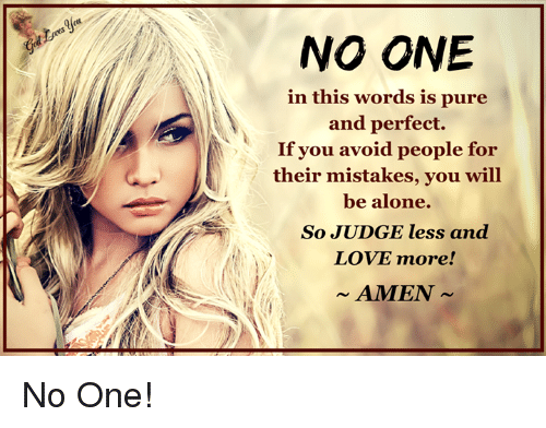 Being Alone, Love, and Memes: NO ONE  in this words is pure  and perfect.  If you avoid people for  their mistakes, you will  be alone.  So JUDGE less and  LOVE more!  AMEN No One!