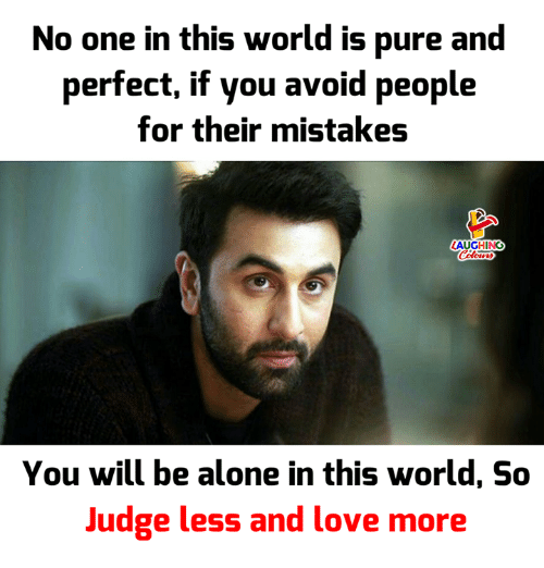 Being Alone, Love, and World: No one in this world is pure and  perfect, if you avoid people  for their mistakes  LAUGHING  You will be alone in this world, So  Judge less and love more