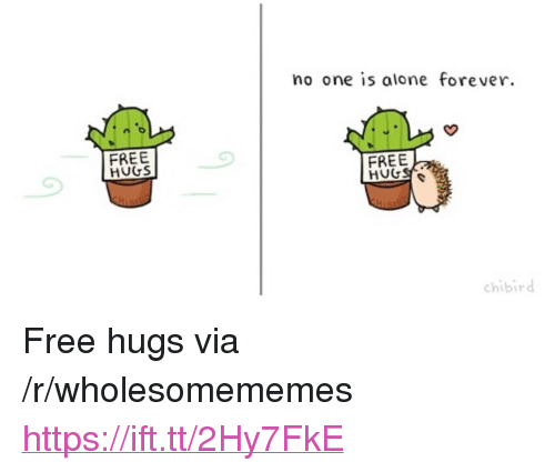 """Being Alone, Forever, and Free: no one is alone forever  FREE  HUGS  FREE  chibird <p>Free hugs via /r/wholesomememes <a href=""""https://ift.tt/2Hy7FkE"""">https://ift.tt/2Hy7FkE</a></p>"""