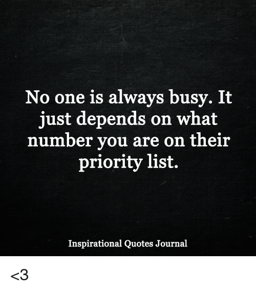 No One Is Always Busy It Just Depends On What Number You Are On Their Priority List Inspirational Quotes Journal 3 Meme On Me Me