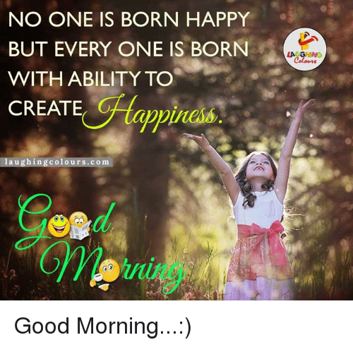 Good Morning, Good, and Happy: NO ONE IS BORN HAPPY  BUT EVERY ONE IS BORN  WITH ABILITY TO  CREATE  laughing colours.com  LA GHING  Colours Good Morning...:)