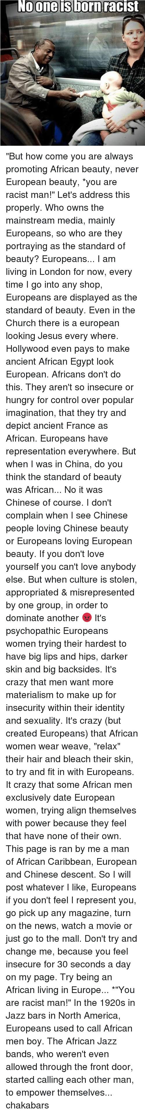 """Memes, Weave, and Chinese: No one is born racist """"But how come you are always promoting African beauty, never European beauty, *you are racist man!"""" Let's address this properly. Who owns the mainstream media, mainly Europeans, so who are they portraying as the standard of beauty? Europeans... I am living in London for now, every time I go into any shop, Europeans are displayed as the standard of beauty. Even in the Church there is a european looking Jesus every where. Hollywood even pays to make ancient African Egypt look European. Africans don't do this. They aren't so insecure or hungry for control over popular imagination, that they try and depict ancient France as African. Europeans have representation everywhere. But when I was in China, do you think the standard of beauty was African... No it was Chinese of course. I don't complain when I see Chinese people loving Chinese beauty or Europeans loving European beauty. If you don't love yourself you can't love anybody else. But when culture is stolen, appropriated & misrepresented by one group, in order to dominate another 😡 It's psychopathic Europeans women trying their hardest to have big lips and hips, darker skin and big backsides. It's crazy that men want more materialism to make up for insecurity within their identity and sexuality. It's crazy (but created Europeans) that African women wear weave, """"relax"""" their hair and bleach their skin, to try and fit in with Europeans. It crazy that some African men exclusively date European women, trying align themselves with power because they feel that have none of their own. This page is ran by me a man of African Caribbean, European and Chinese descent. So I will post whatever I like, Europeans if you don't feel I represent you, go pick up any magazine, turn on the news, watch a movie or just go to the mall. Don't try and change me, because you feel insecure for 30 seconds a day on my page. Try being an African living in Europe... *""""You are racist man!"""" In the 1920s """