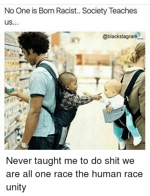 199de3114 No One Is Born Racist Society Teaches US Never Taught Me to Do Shit ...