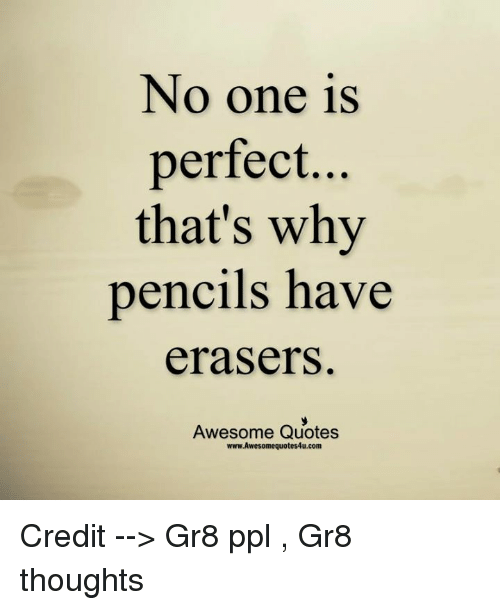 No One Is Perfect Thats Why Pencils Have Erasers Awesome Quotes