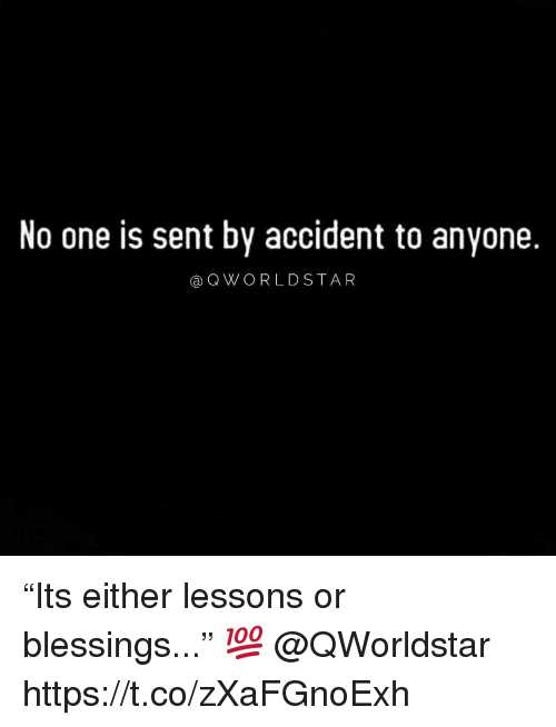 "Blessings, One, and Anyone: No one is sent by accident to anyone.  aQWORLDSTA R ""Its either lessons or blessings..."" 💯 @QWorldstar https://t.co/zXaFGnoExh"
