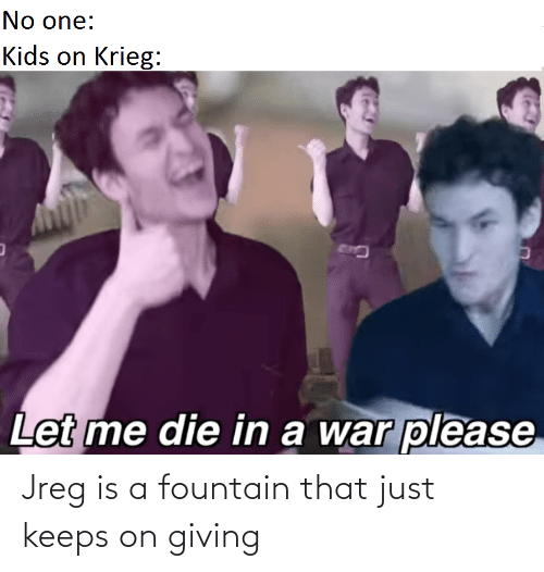 Kids, War, and One: No one:  Kids on Krieg:  Let me die in a war please Jreg is a fountain that just keeps on giving