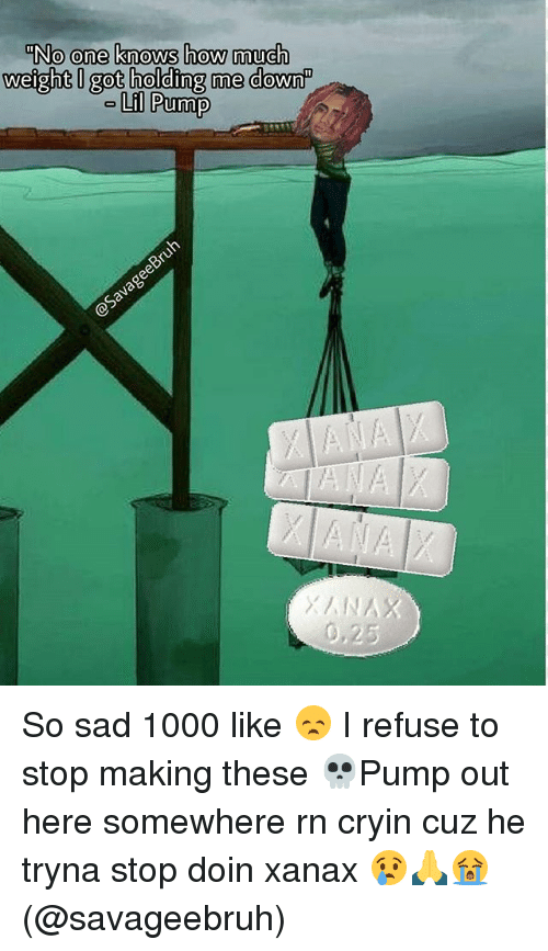 """Memes, Xanax, and Sad: """"No one knows how much  weight I got holding me down""""  Lil Pump So sad 1000 like 😞 I refuse to stop making these 💀Pump out here somewhere rn cryin cuz he tryna stop doin xanax 😢🙏😭 (@savageebruh)"""