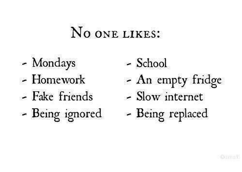 Fake, Friends, and Internet: NO ONE LIKES  - Mondays  - Homework  School  An empty fridge  Fake friends  - Slow internet  ored  - Being replaced