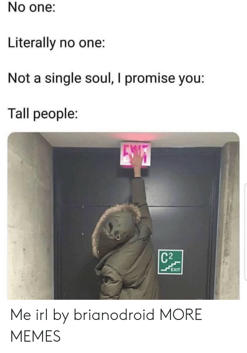 Dank, Memes, and Target: No one:  Literally no one:  Not a single soul, I promise you:  Tall people:  C2  EXIT Me irl by brianodroid MORE MEMES