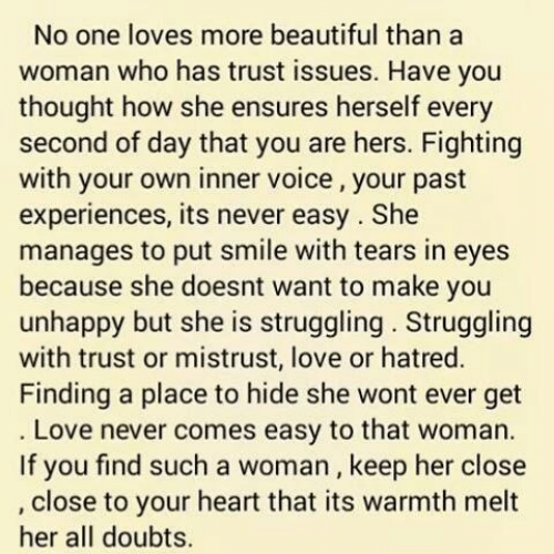 Beautiful, Love, and Memes: No one loves more beautiful than a  woman who has trust issues. Have you  thought how she ensures herself every  second of day that you are hers. Fighting  with your own inner voice, your past  experiences, its never easy. She  manages to put smile with tears in eyes  because she doesnt want to make you  unhappy but she is struggling. Struggling  with trust or mistrust, love or hatred  Finding a place to hide she wont ever get  Love never comes easy to that woman.  If you find such a woman, keep her close  close to your heart that its warmth melt  her all doubts.