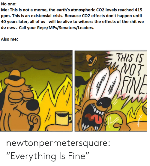 """Alive, Meme, and Shit: No one:  Me: This is not a meme, the earth's atmospheric CO2 levels reached 415  ppm. This is an existensial crisis. Because CO2 effects don't happen until  40 years later, all of us will be alive to witness the effects of the shit we  do now. Call your Reps/MPs/Senators/Leaders.  Also me:  THIS IS  WoT  FINE newtonpermetersquare:  """"Everything Is Fine"""""""
