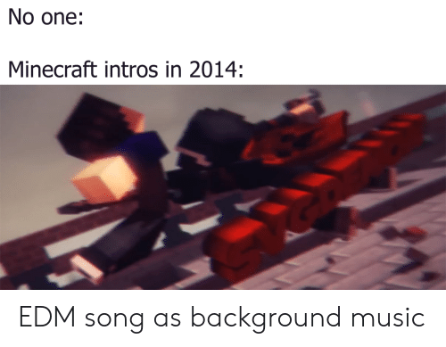 Minecraft, Music, and Edm: No one:  Minecraft intros in 2014: EDM song as background music
