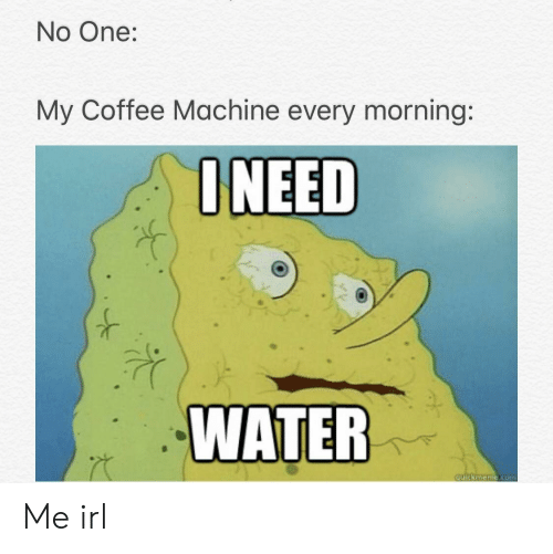 Coffee, Water, and Irl: No One:  My Coffee Machine every morning:  NEED  WATER Me irl