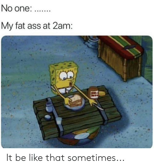 Ass, Be Like, and Fat Ass: No one:.  My fat ass at 2am: It be like that sometimes...