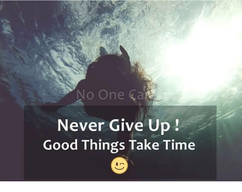 Is It Time To Give Up On Single >> No One Never Give Up Good Things Take Time Meme On Me Me
