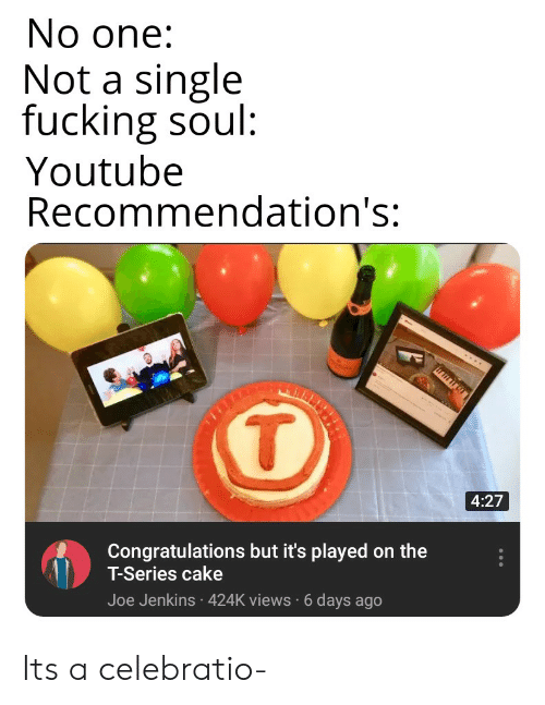 Fucking, youtube.com, and Cake: No one:  Not a single  fucking soul  Youtube  Recommendation's:  4:27  Congratulations but it's played on the  T-Series cake  Joe Jenkins 424K views 6 days ago Its a celebratio-
