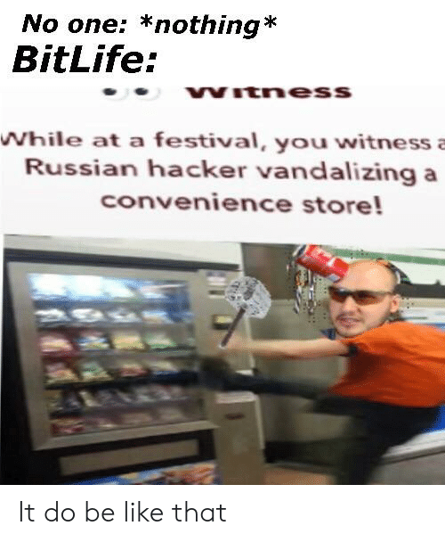 Be Like, Festival, and Dank Memes: No one: *nothing*  BitLife:  COVVTnesS  While at a festival, you witnessa  Russian hacker vandalizing a  convenience store! It do be like that