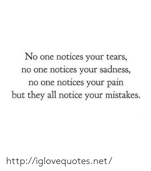 Http, Mistakes, and Pain: No one notices your tears,  no one notices your sadness,  no one notices your pain  but they all notice your mistakes. http://iglovequotes.net/