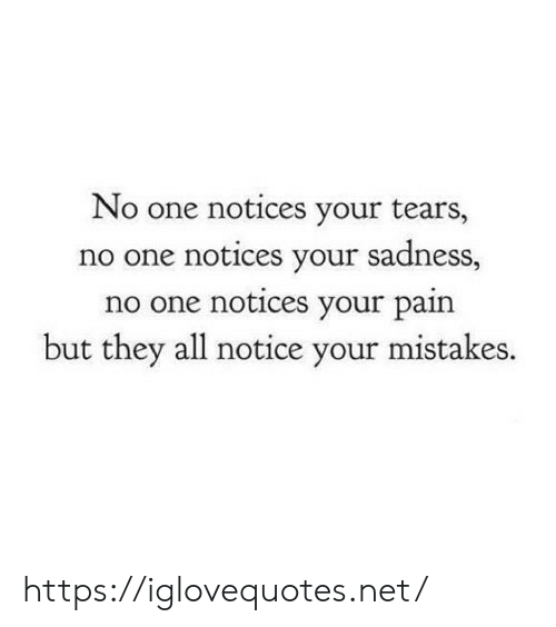 Mistakes, Pain, and Net: No one notices your tears,  no one notices your sadness,  no one notices your pain  but they all notice your mistakes. https://iglovequotes.net/