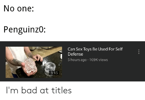 Bad, Sex, and Toys: No one:  Penguinzo:  Can Sex Toys Be Used For Self  Defense  5 hours ago 169K views I'm bad at titles