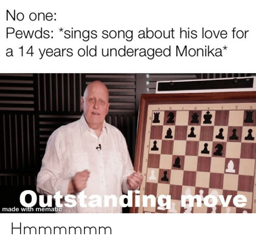 Love, Old, and Song: No one  Pewds: *sings song about his love for  a 14 years old underaged Monika*  made with mematic Hmmmmmm