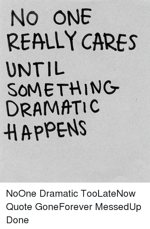 No One Really Cares Until Something Dramatic Happens Noone Dramatic