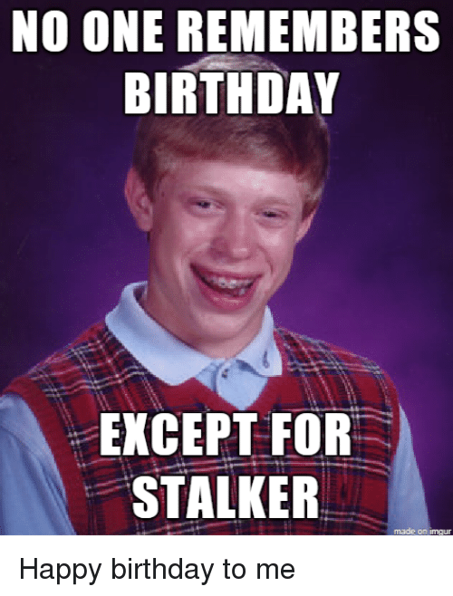 Birthday, Happy Birthday, and Happy: NO ONE REMEMBERS  BIRTHDAY  EXCEPT FOR  STALKER Happy birthday to me