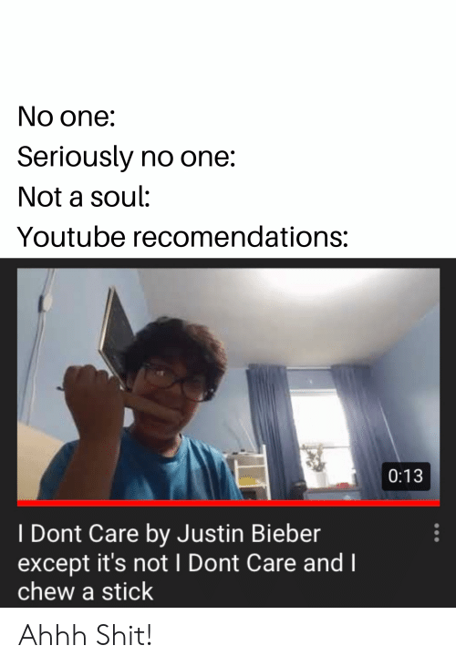 Soul Eater Justin Bieber Meme No One Seriously No One Not A Soul Youtube Recomendations 013 I Dont Care By Justin Bieber Except It S Not I Dont Care And Chew A Stick Ahhh Shit Justin Bieber meme