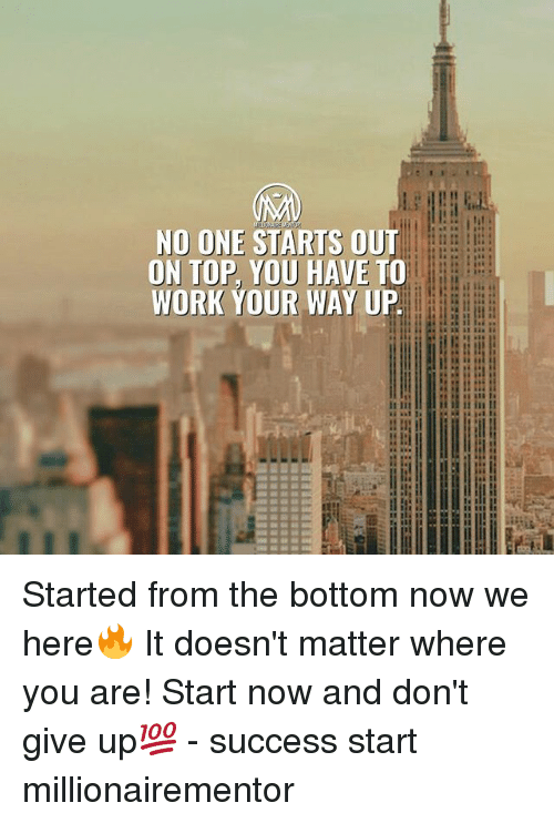 Memes, Work, and Success: NO ONE STARTS OUT  DN TOP, YOU HAVE TO  WORK YOUR WAY UP  SE  it iit  i i it in II Started from the bottom now we here🔥 It doesn't matter where you are! Start now and don't give up💯 - success start millionairementor