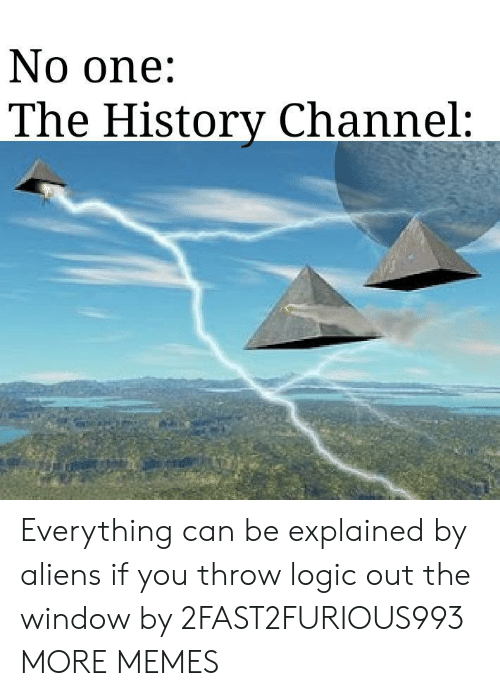 Dank, Logic, and Memes: No one:  The Historv Channel: Everything can be explained by aliens if you throw logic out the window by 2FAST2FURIOUS993 MORE MEMES